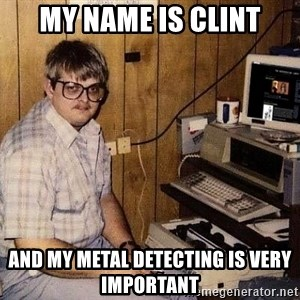 Nerd - My name is Clint and my metal detecting is very important