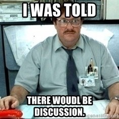 I was told there would be ___ - I was told there woudl be discussion.