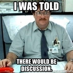 I was told there would be ___ - I was told there would be discussion.