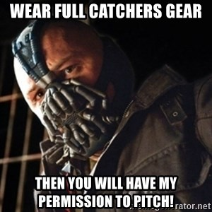 Only then you have my permission to die - Wear Full Catchers Gear Then You will have my permission to pitch!
