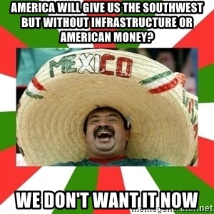 Sombrero Mexican - america will give us the southwest but without infrastructure or american money? we don't want it now