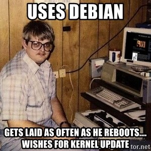 Nerd - Uses debian gets laid as often as he reboots.... wishes for kernel update