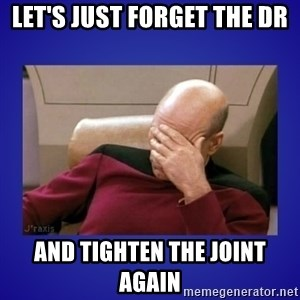 Picard facepalm  - let's just forget the dr and tighten the joint again