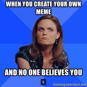 Socially Awkward Brennan - When you create your own meme and no one believes you 😂