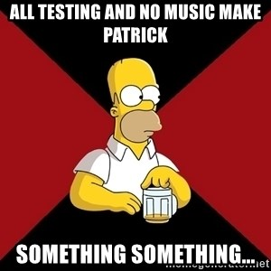 Homer Jay Simpson - All Testing and no music make Patrick something something...