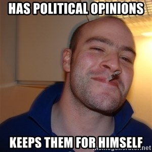 Good Guy Greg - has political opinions keeps them for himself