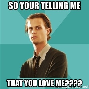 spencer reid - So your telling me  that you love me????