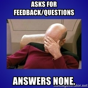 Picard facepalm  - Asks for feedback/questions Answers None.