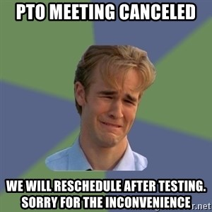 Sad Face Guy - PTO meeting canceled  We will reschedule after testing. Sorry for the inconvenience