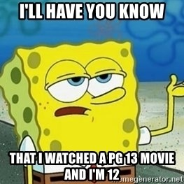 Spongebob I'll have you know meme - i'll have you know that i watched a pg 13 movie and i'm 12