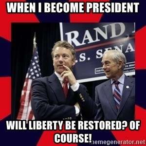 Rand Paul - When I become president Will Liberty be restored? Of course!