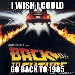 Back to the future - i wish i could go back to 1985