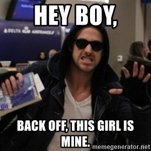 Manarchist Ryan Gosling - Hey Boy, Back off, this girl is mine.