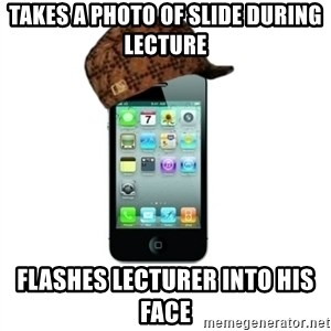 Scumbag iPhone 4 - takes a photo of slide during lecture flashes lecturer into his face