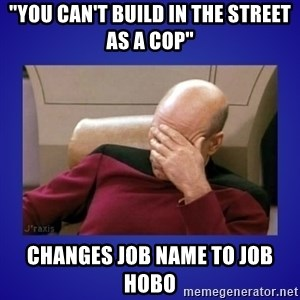 """Picard facepalm  - """"you can't build in the street as a cop"""" changes job name to job hobo"""