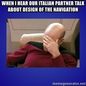 Picard facepalm  - When I hear our italian partner talk about design of the navigation