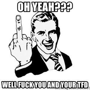 middle finger - Oh yeah??? well fuck you and your TFD