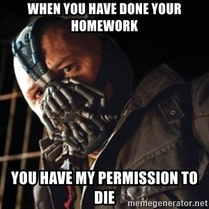 Only then you have my permission to die - WHEN YOU HAVE DONE YOUR HOMEWORK YOU HAVE MY PERMISSION TO DIE