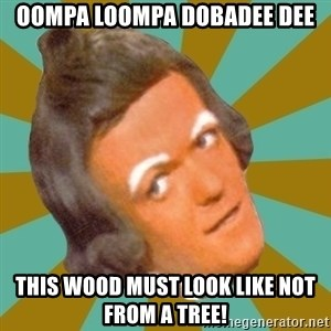 Oompa Loompa - Oompa Loompa Dobadee Dee This wood must look like not from a tree!