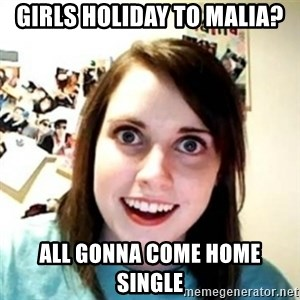 Overprotective Girlfriend - Girls holiday to Malia? All gonna come home single