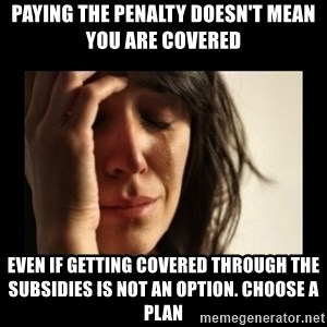 todays problem crying woman - Paying the Penalty Doesn't Mean You are Covered Even if getting covered through the subsidies is not an option. Choose a Plan