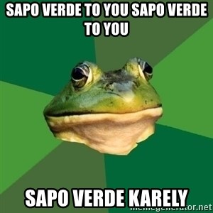 Sapo - Sapo verde to you sapo verde to you  Sapo verde Karely