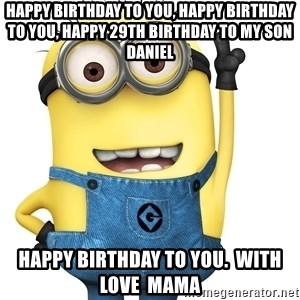 Despicable Me Minion - Happy birthday to you, happy birthday to you, happy 29th birthday to my son Daniel happy birthday to you.  With love  mama