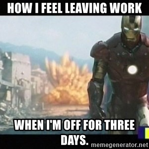 Iron man walks away - How I feel leaving work when I'm off for three days.
