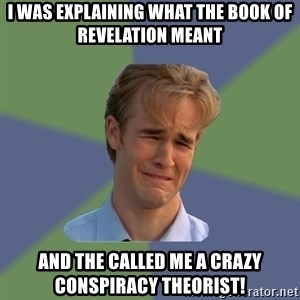Sad Face Guy - I was explaining what the book of Revelation meant And the called me a crazy conspiracy theorist!