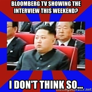 kim jong un - Bloomberg TV showing The Interview This Weekend? I don't think so...