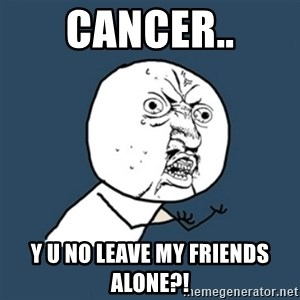 y u no work - Cancer.. Y U NO leave my friends alone?!