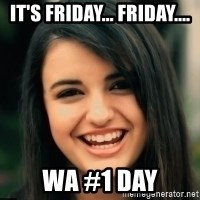 Friday Derp - It's Friday... Friday.... WA #1 Day