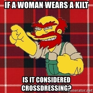 Angry Scotsman - If a Woman Wears A Kilt Is It Considered Crossdressing?