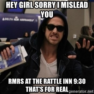 Manarchist Ryan Gosling - hey girl sorry I mislead you RMRS at The rattle inn 9:30 that's for real