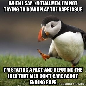 Unpopular Opinion Puffin - when i say #notallmen, i'm not trying to downplay the rape issue i'm stating a fact, and refuting the idea that men don't care about ending rape