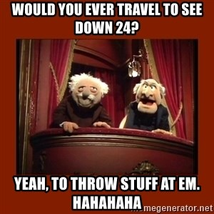 Muppet Critics - Would you ever travel to see Down 24? Yeah, to throw stuff at em.  Hahahaha
