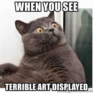 Conspiracy cat - When you see  terrible art displayed