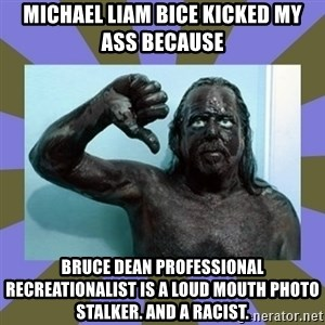 WANNABE BLACK MAN - Michael Liam Bice KICKED MY ASS BECAUSE bruce dean professional recreationalist IS A LOUD MOUTH PHOTO STALKER. AND A RACIST.