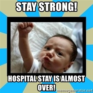 Stay Strong Baby - Stay Strong! Hospital stay is almost over!