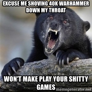Insane Confession Bear - excuse me shoving 40k warhammer down my throat won't make play your shitty games