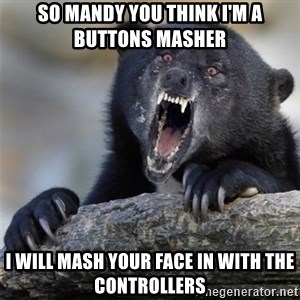 Insane Confession Bear - So Mandy you think I'm a buttons masher I will mash your face in with the controllers