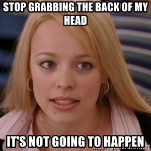 mean girls - stop grabbing the back of my head it's not going to happen