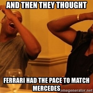 Kanye and Jay - And then they thought Ferrari had the pace to match Mercedes