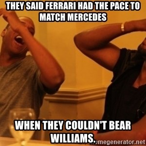 Kanye and Jay - they said ferrari had the pace to match mercedes when they couldn't bear williams.
