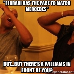 "Kanye and Jay - ""ferrari has the pace to match mercedes"" but...but there's a williams in front of you?"