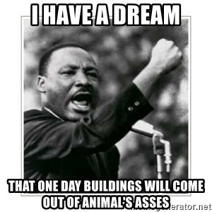 I HAVE A DREAM - I HAVE A DREAM that one day buildings will come out of animal's asses