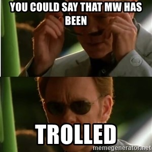 Csi - You could say that MW has been TROLLED
