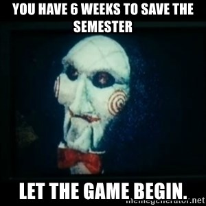 SAW - I wanna play a game - you have 6 weeks to save the semester let the game begin.