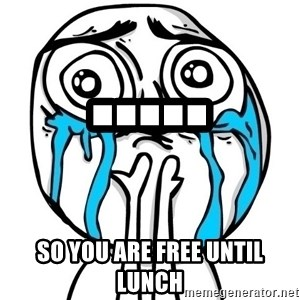 CuteGuy - ..... SO YOU ARE FREE UNTIL LUNCH