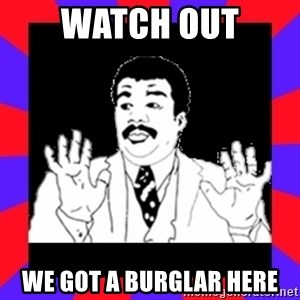 Watch Out Guys - WATCH OUT WE GOT A BURGLAR HERE